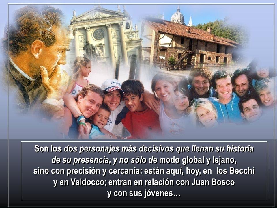 Son los dos personajes más decisivos que llenan su historia de su presencia, y no sólo de modo global y lejano, sino con precisión y cercanía: están aquí, hoy, en los Becchi y en Valdocco; entran en relación con Juan Bosco y con sus jóvenes…