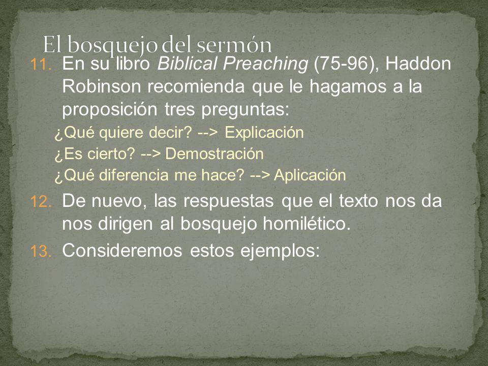 El bosquejo del sermón En su libro Biblical Preaching (75-96), Haddon Robinson recomienda que le hagamos a la proposición tres preguntas: