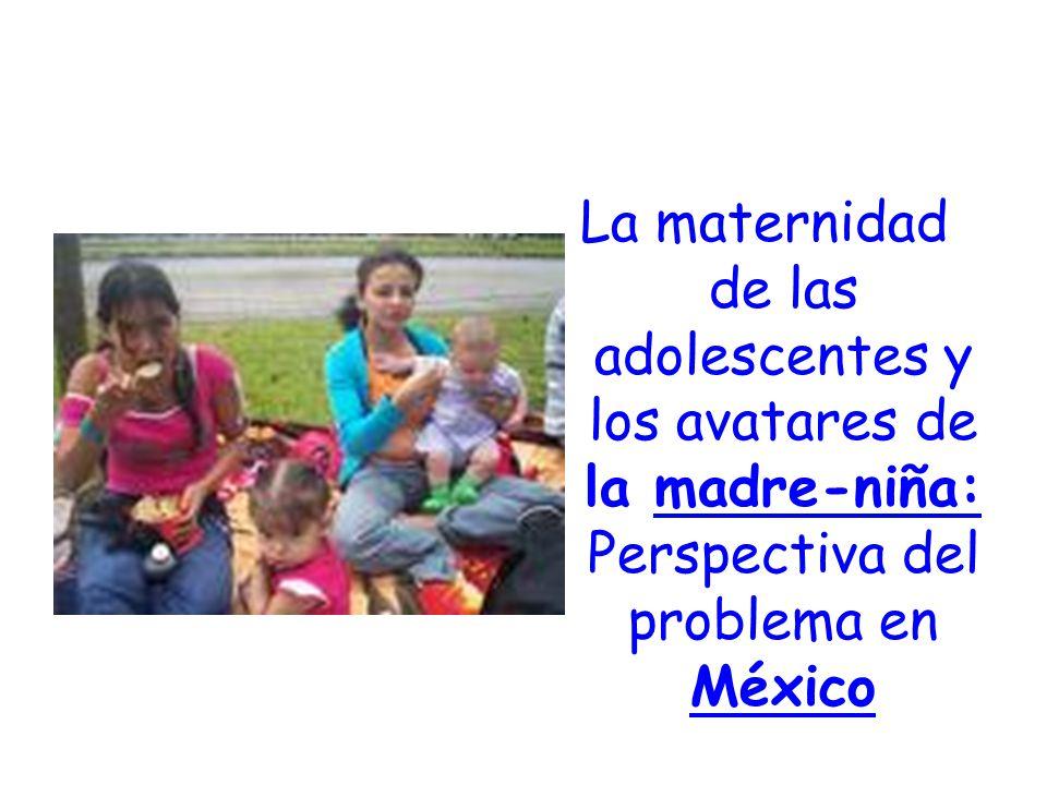 La maternidad de las adolescentes y los avatares de la madre-niña: Perspectiva del problema en México