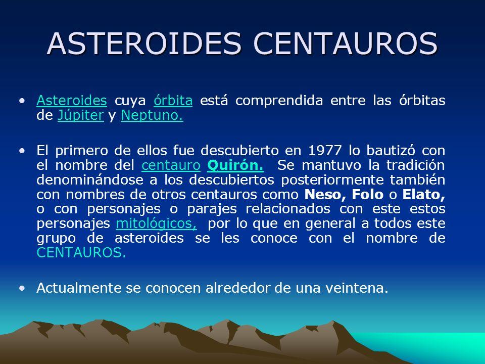 ASTEROIDES CENTAUROS Asteroides cuya órbita está comprendida entre las órbitas de Júpiter y Neptuno.
