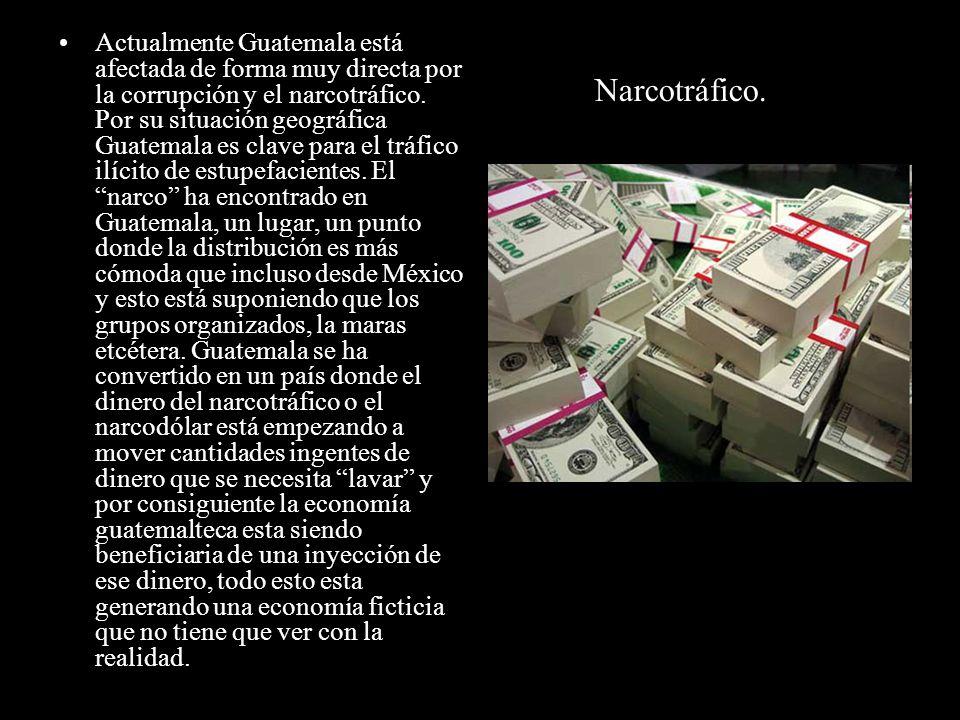 Actualmente Guatemala está afectada de forma muy directa por la corrupción y el narcotráfico. Por su situación geográfica Guatemala es clave para el tráfico ilícito de estupefacientes. El narco ha encontrado en Guatemala, un lugar, un punto donde la distribución es más cómoda que incluso desde México y esto está suponiendo que los grupos organizados, la maras etcétera. Guatemala se ha convertido en un país donde el dinero del narcotráfico o el narcodólar está empezando a mover cantidades ingentes de dinero que se necesita lavar y por consiguiente la economía guatemalteca esta siendo beneficiaria de una inyección de ese dinero, todo esto esta generando una economía ficticia que no tiene que ver con la realidad.