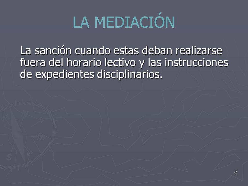 LA MEDIACIÓN La sanción cuando estas deban realizarse fuera del horario lectivo y las instrucciones de expedientes disciplinarios.