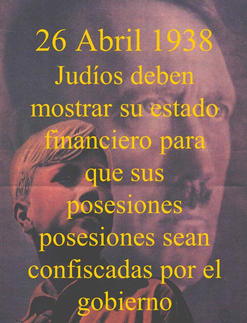 26 Abril 1938Judíos deben mostrar su estado financiero para que sus posesiones posesiones sean confiscadas por el gobierno.