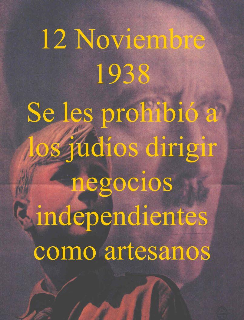 12 Noviembre 1938 Se les prohibió a los judíos dirigir negocios independientes como artesanos