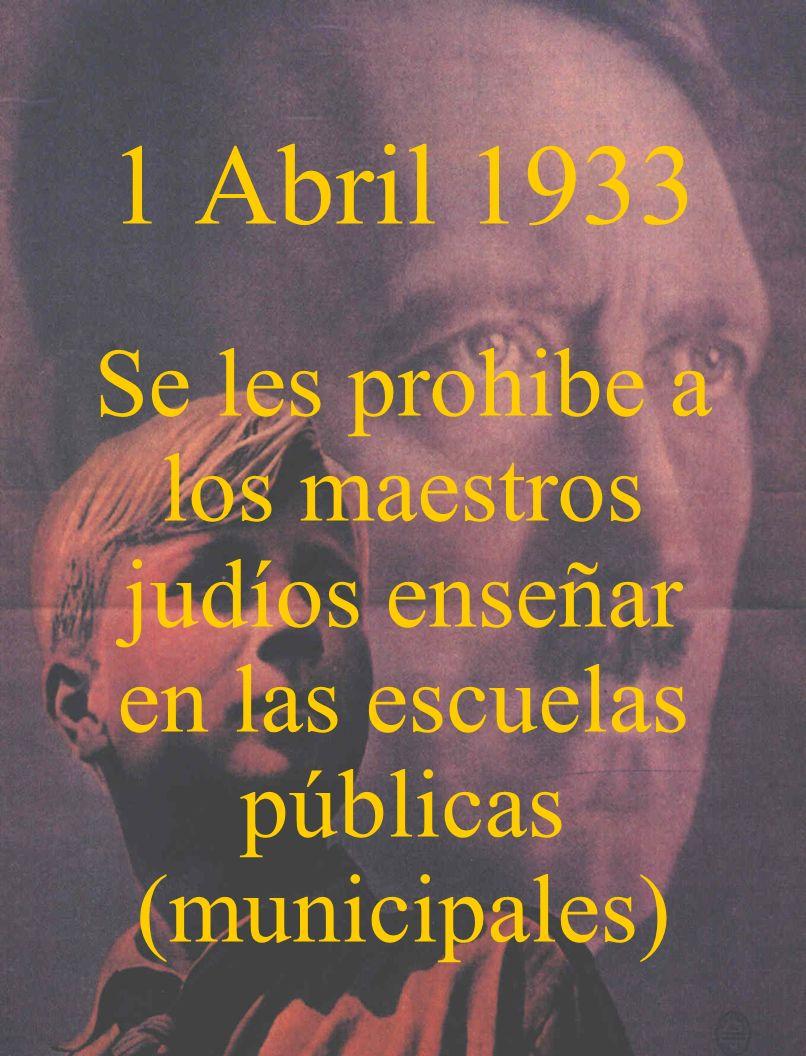 1 Abril 1933 Se les prohibe a los maestros judíos enseñar en las escuelas públicas (municipales)