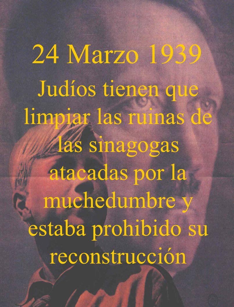24 Marzo 1939Judíos tienen que limpiar las ruinas de las sinagogas atacadas por la muchedumbre y estaba prohibido su reconstrucción.