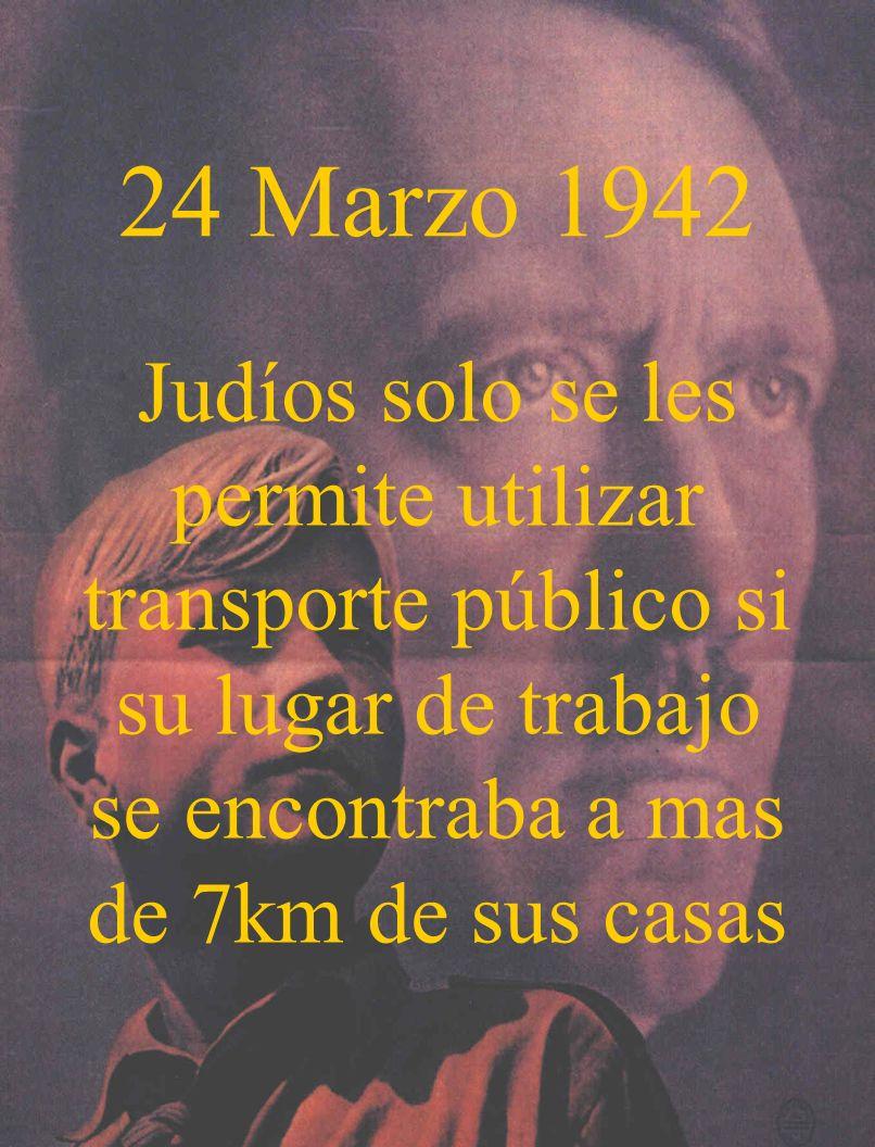 24 Marzo 1942Judíos solo se les permite utilizar transporte público si su lugar de trabajo se encontraba a mas de 7km de sus casas.