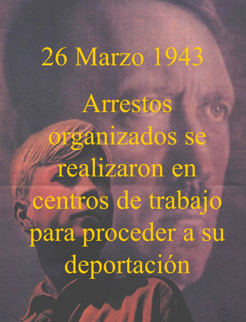 26 Marzo 1943Arrestos organizados se realizaron en centros de trabajo para proceder a su deportación.