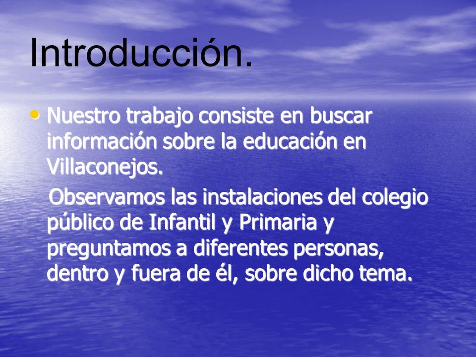 Introducción. Nuestro trabajo consiste en buscar información sobre la educación en Villaconejos.