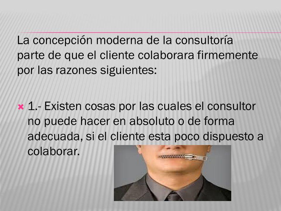 La concepción moderna de la consultoría parte de que el cliente colaborara firmemente por las razones siguientes: