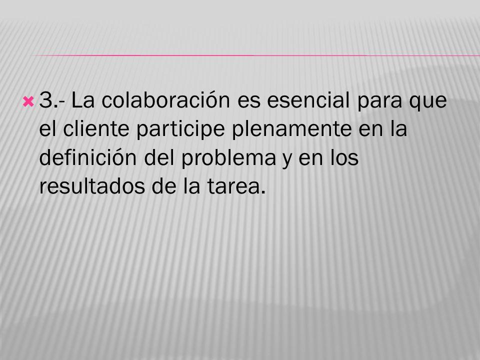 3.- La colaboración es esencial para que el cliente participe plenamente en la definición del problema y en los resultados de la tarea.