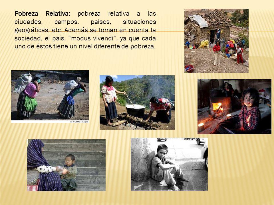 Pobreza Relativa: pobreza relativa a las ciudades, campos, países, situaciones geográficas, etc.