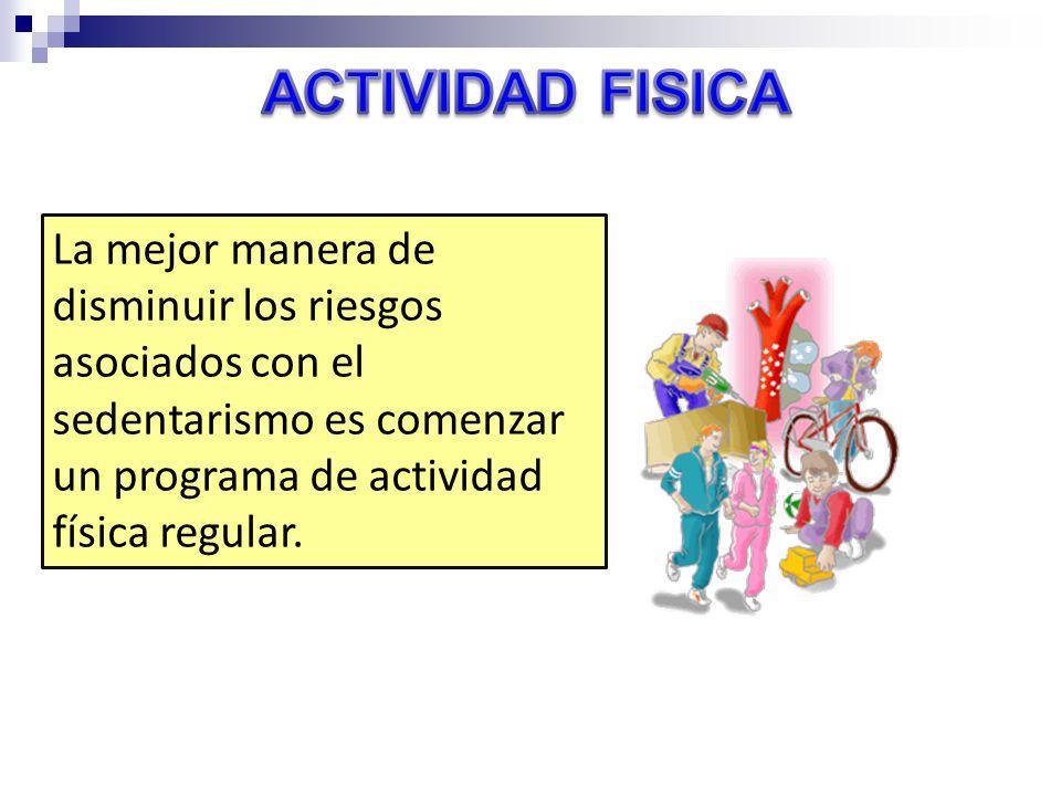 ACTIVIDAD FISICA La mejor manera de disminuir los riesgos asociados con el sedentarismo es comenzar un programa de actividad física regular.