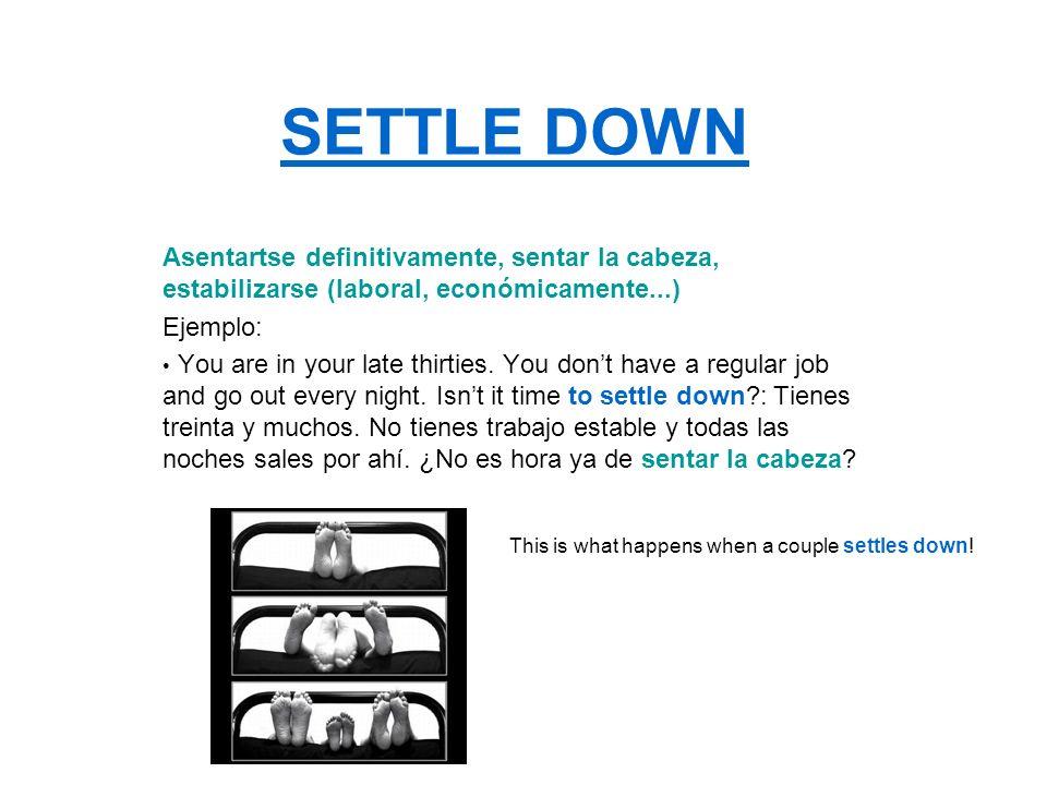 SETTLE DOWNAsentartse definitivamente, sentar la cabeza, estabilizarse (laboral, económicamente...)