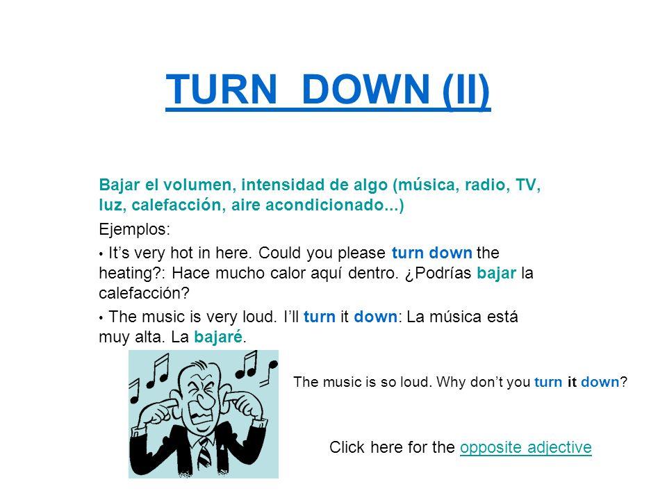 TURN DOWN (II)Bajar el volumen, intensidad de algo (música, radio, TV, luz, calefacción, aire acondicionado...)