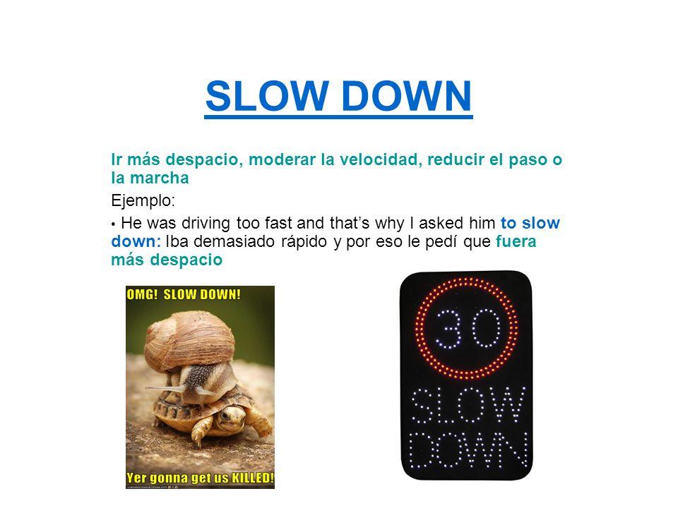 SLOW DOWN Ir más despacio, moderar la velocidad, reducir el paso o la marcha. Ejemplo: