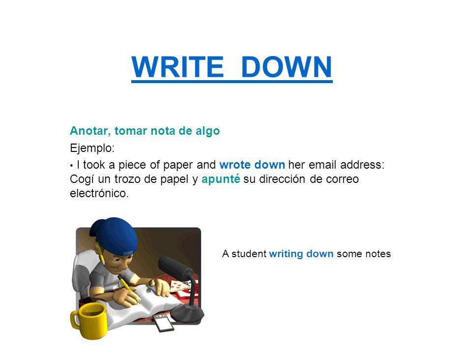 WRITE DOWN Anotar, tomar nota de algo Ejemplo: