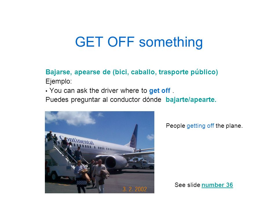 GET OFF somethingBajarse, apearse de (bici, caballo, trasporte público) Ejemplo: You can ask the driver where to get off .