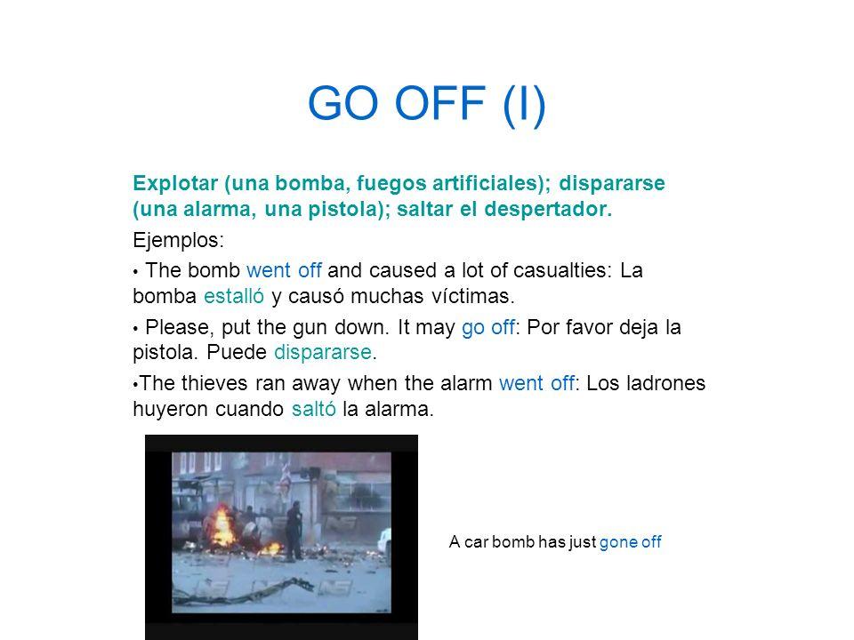 GO OFF (I) Explotar (una bomba, fuegos artificiales); dispararse (una alarma, una pistola); saltar el despertador.