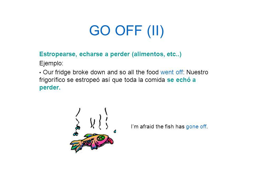 GO OFF (II) Estropearse, echarse a perder (alimentos, etc..) Ejemplo: