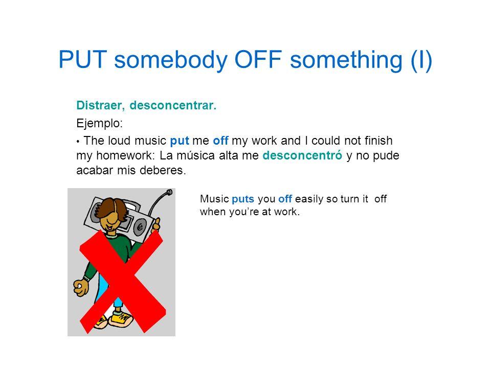 PUT somebody OFF something (I)