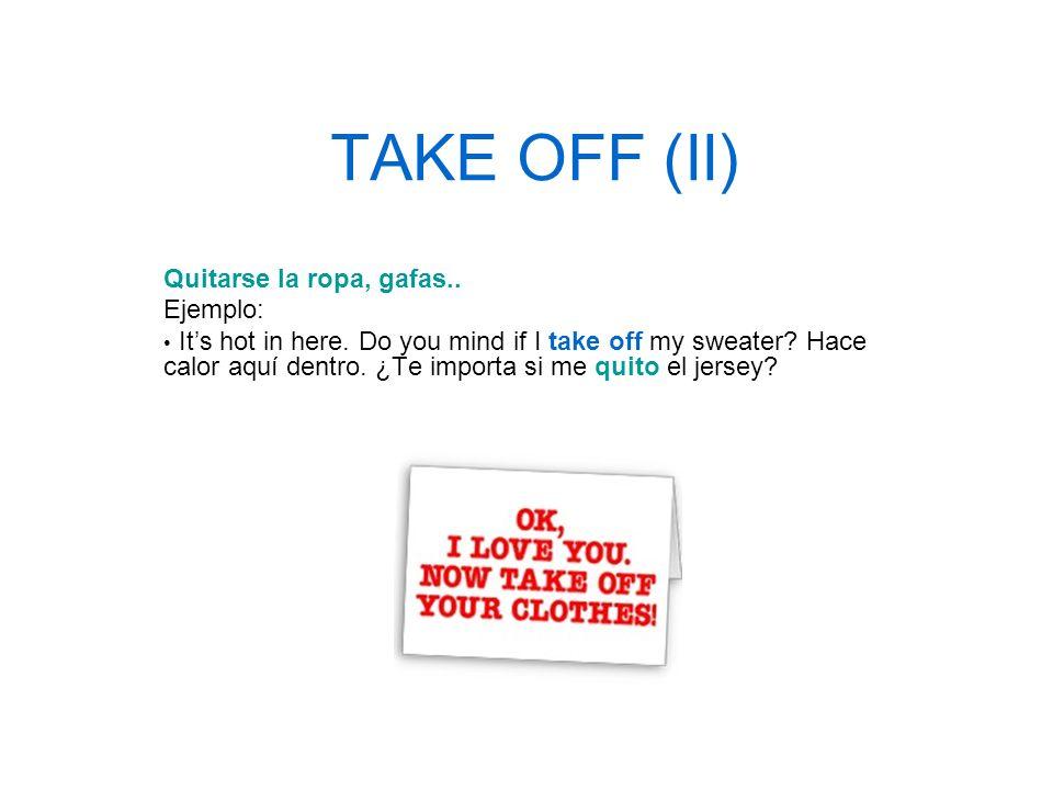 TAKE OFF (II) Quitarse la ropa, gafas.. Ejemplo: