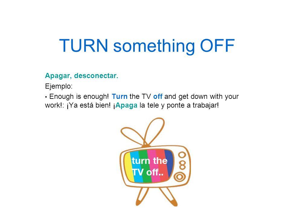 TURN something OFF Apagar, desconectar. Ejemplo: