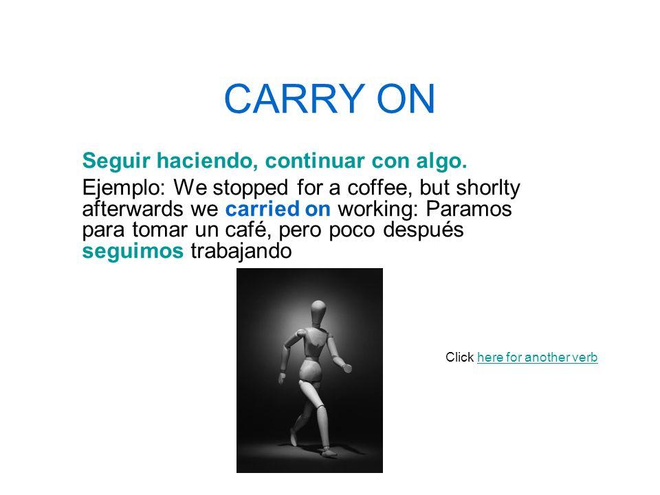 CARRY ON Seguir haciendo, continuar con algo.