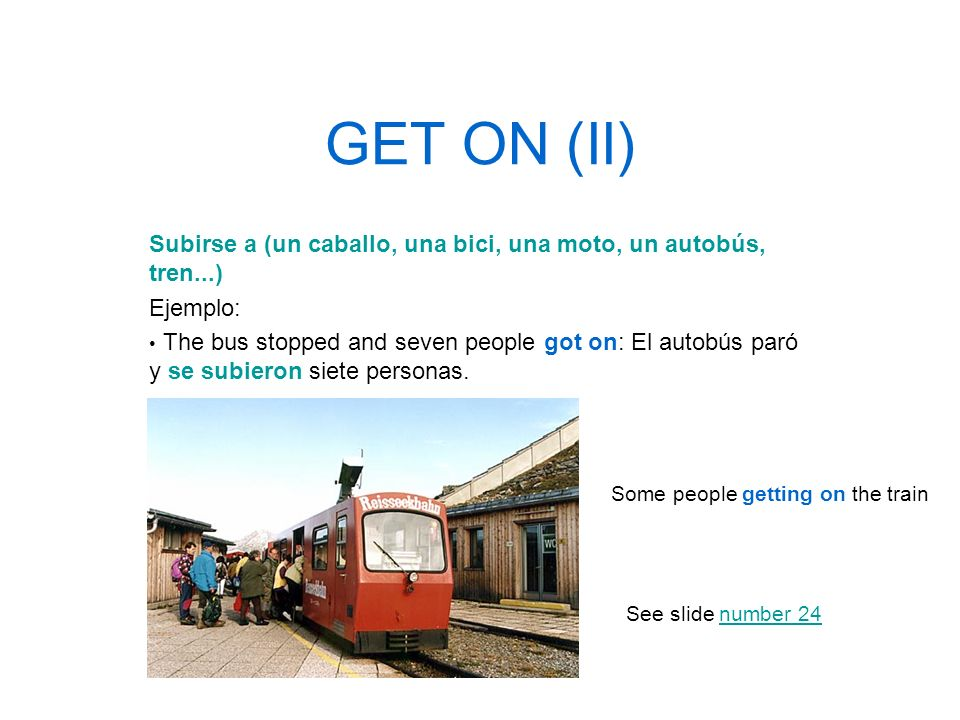 GET ON (II) Subirse a (un caballo, una bici, una moto, un autobús, tren...) Ejemplo:
