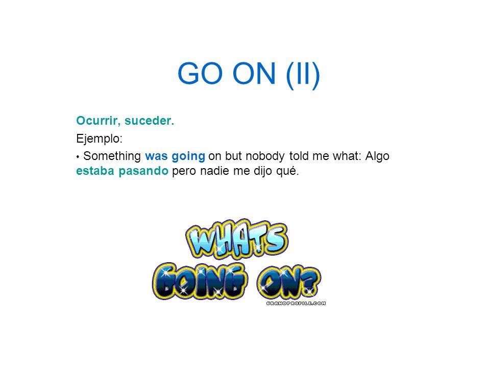 GO ON (II) Ocurrir, suceder. Ejemplo:
