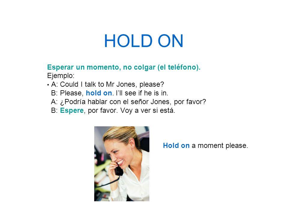 HOLD ON Esperar un momento, no colgar (el teléfono). Ejemplo: