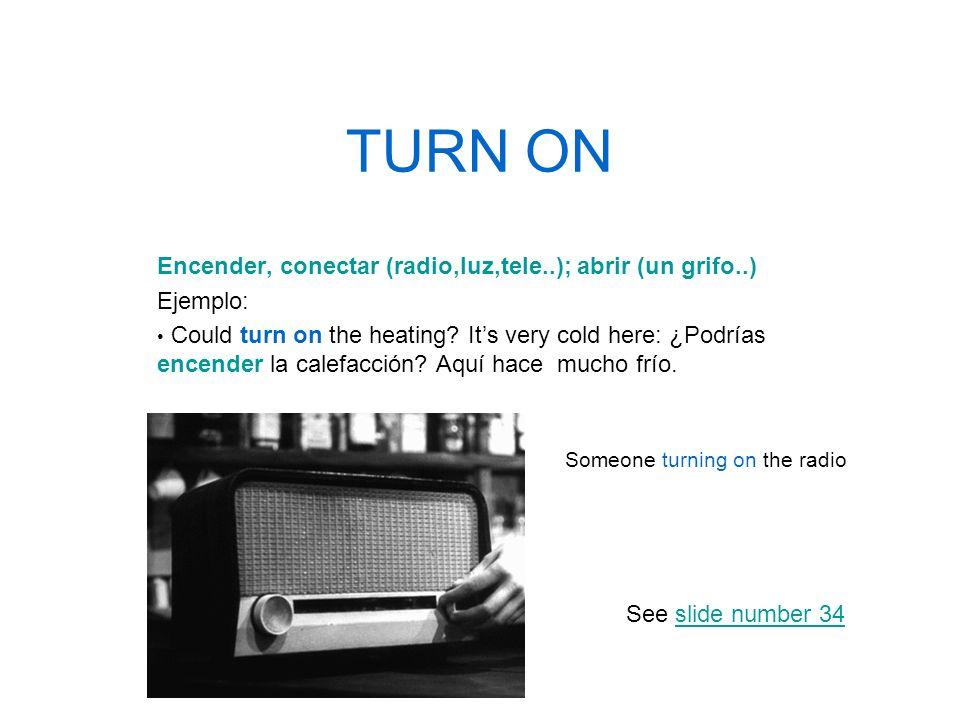 TURN ON Encender, conectar (radio,luz,tele..); abrir (un grifo..)