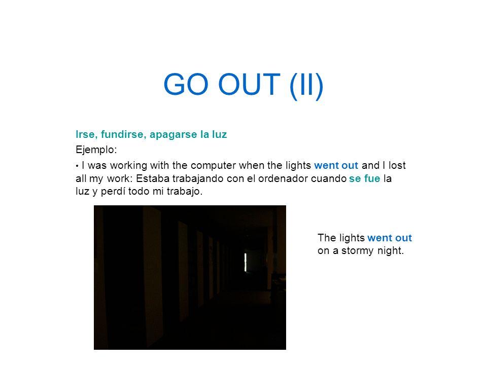 GO OUT (II) Irse, fundirse, apagarse la luz Ejemplo: