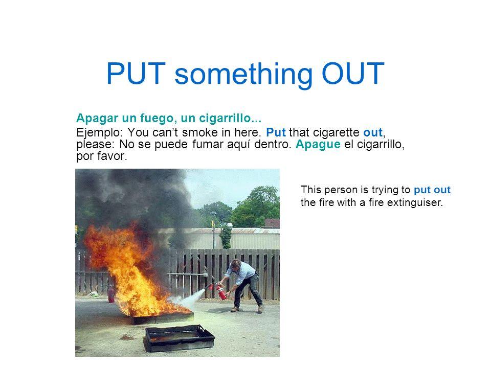 PUT something OUT Apagar un fuego, un cigarrillo...