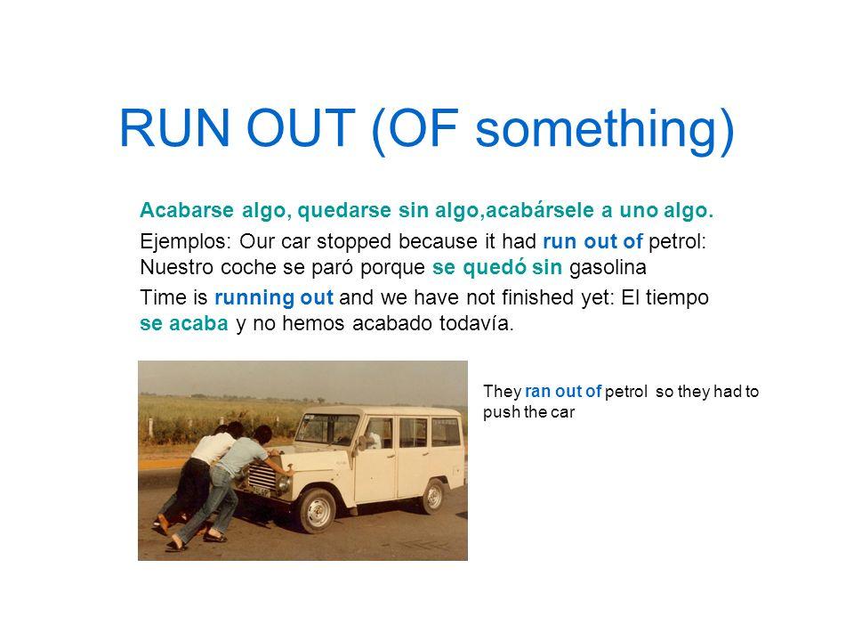 RUN OUT (OF something)Acabarse algo, quedarse sin algo,acabársele a uno algo.