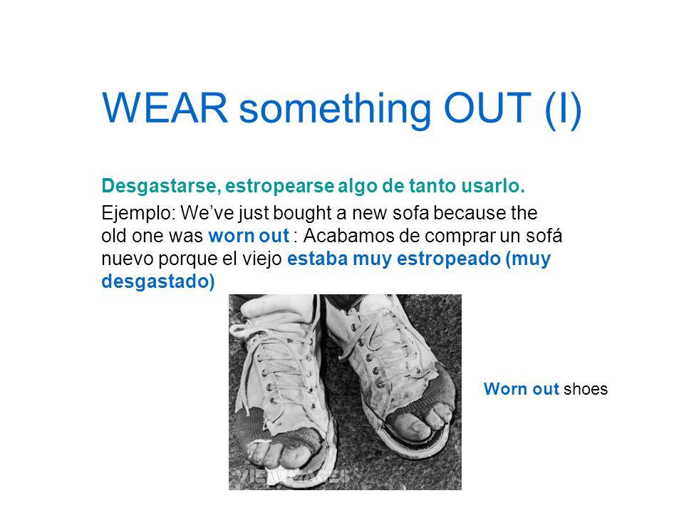 WEAR something OUT (I) Desgastarse, estropearse algo de tanto usarlo.