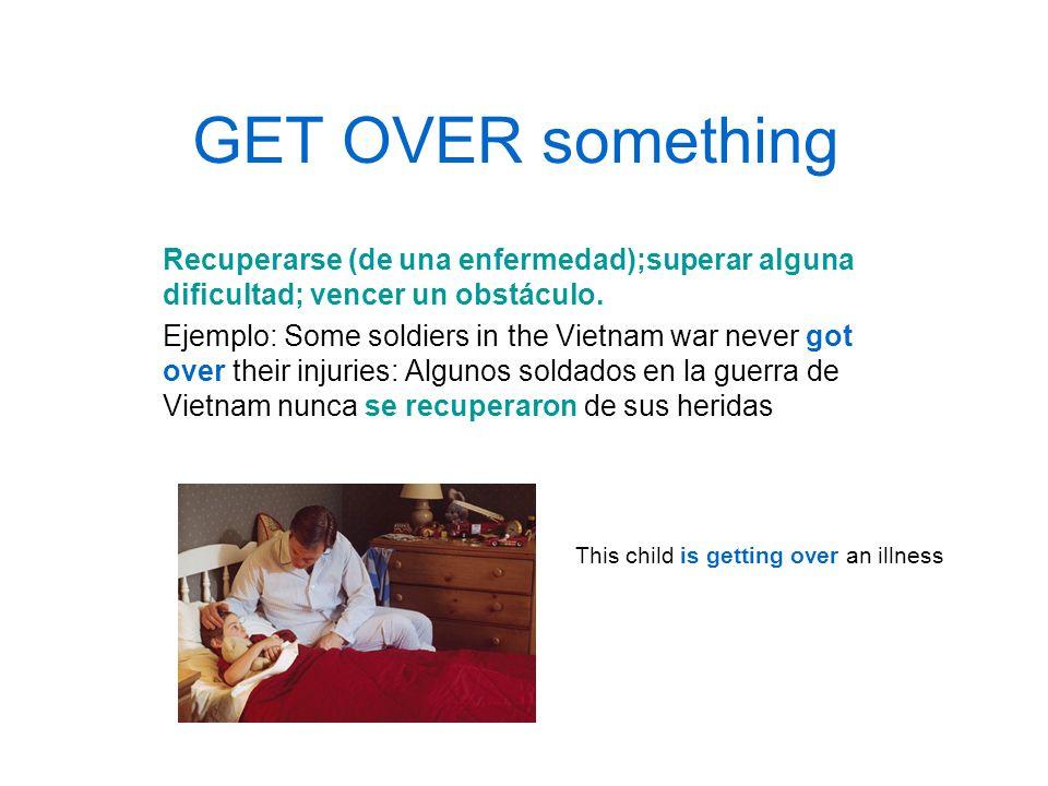 GET OVER somethingRecuperarse (de una enfermedad);superar alguna dificultad; vencer un obstáculo.