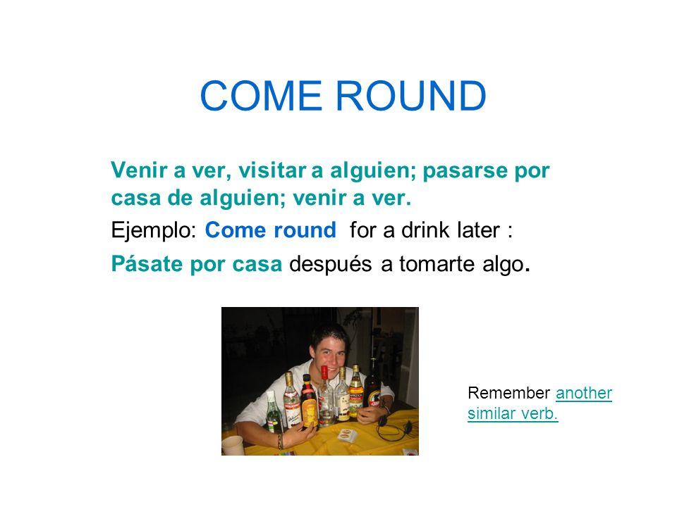 COME ROUND Venir a ver, visitar a alguien; pasarse por casa de alguien; venir a ver.