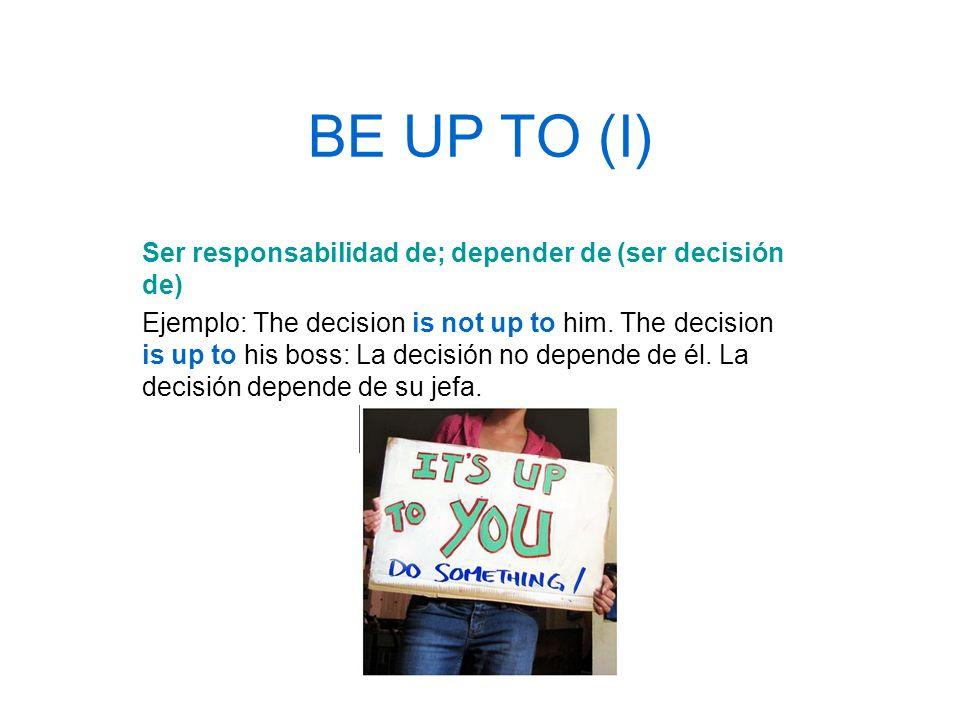 BE UP TO (I) Ser responsabilidad de; depender de (ser decisión de)