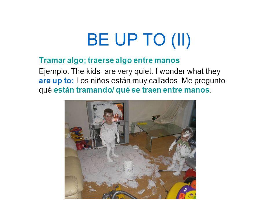 BE UP TO (II) Tramar algo; traerse algo entre manos
