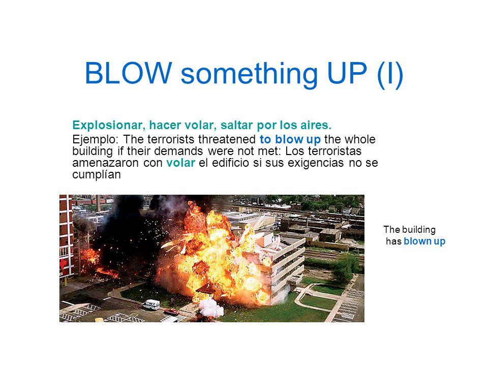 BLOW something UP (I) Explosionar, hacer volar, saltar por los aires.