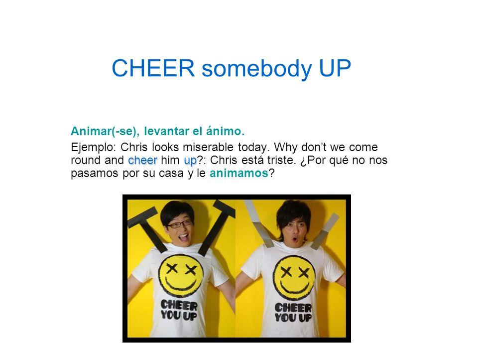 CHEER somebody UP Animar(-se), levantar el ánimo.