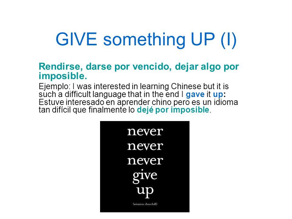 GIVE something UP (I) Rendirse, darse por vencido, dejar algo por imposible.