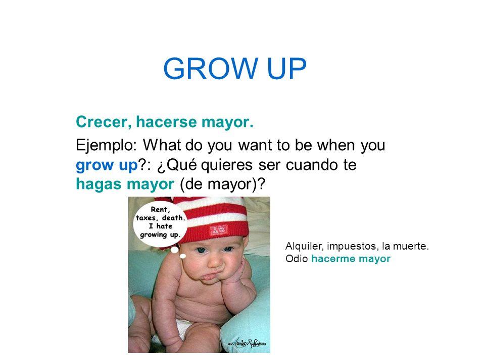 GROW UP Crecer, hacerse mayor.