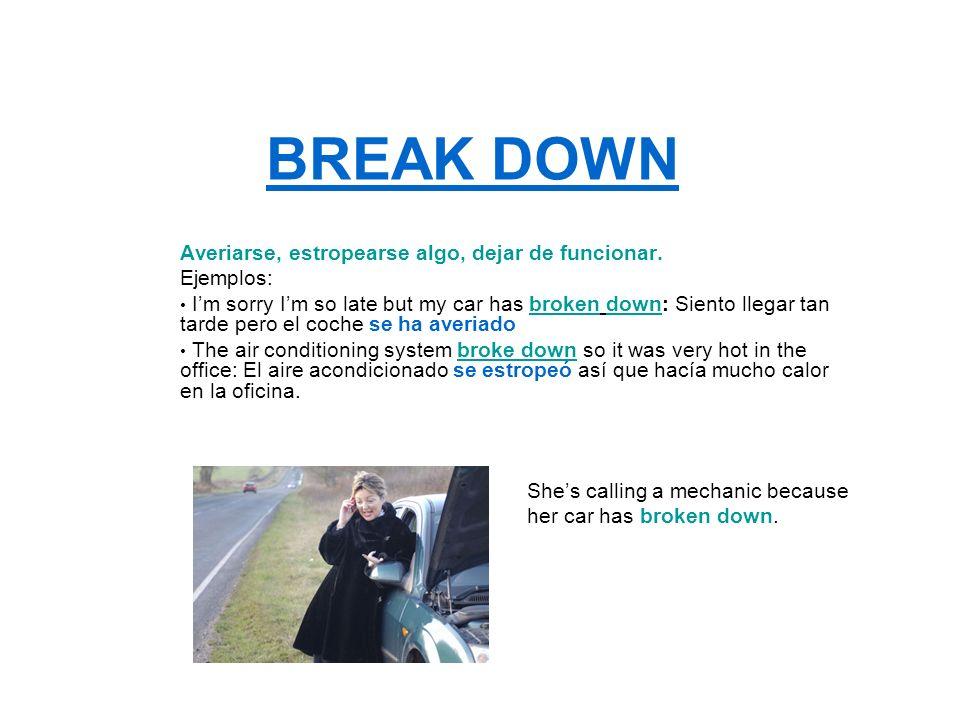 BREAK DOWN Averiarse, estropearse algo, dejar de funcionar. Ejemplos: