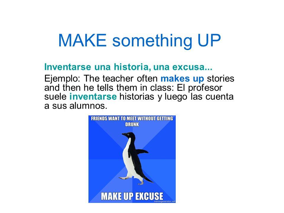 MAKE something UP Inventarse una historia, una excusa...