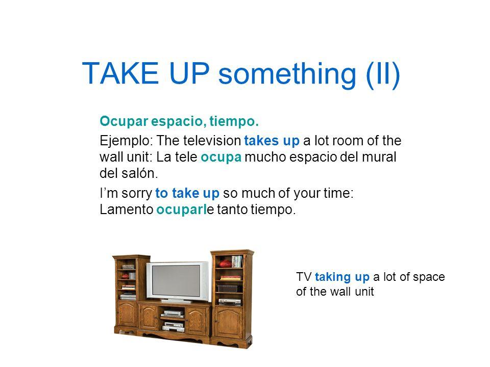 TAKE UP something (II) Ocupar espacio, tiempo.