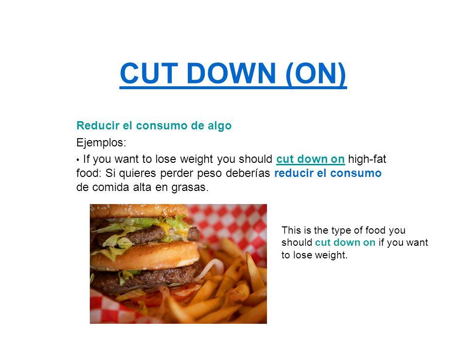 CUT DOWN (ON) Reducir el consumo de algo Ejemplos: