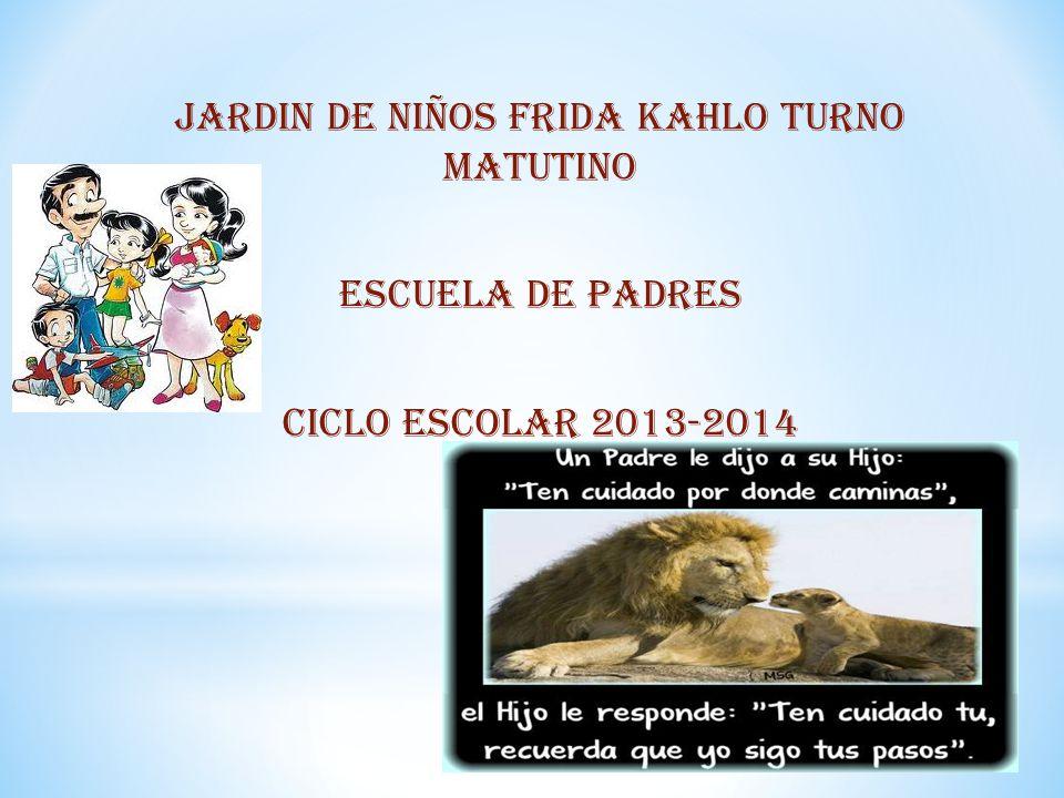 JARDIN DE NIÑOS FRIDA KAHLO TURNO MATUTINO ESCUELA DE PADRES CICLO ESCOLAR 2013-2014