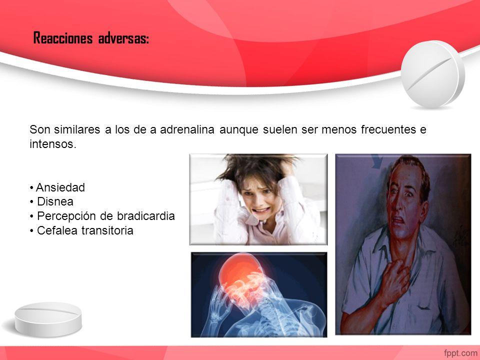 Reacciones adversas: Son similares a los de a adrenalina aunque suelen ser menos frecuentes e intensos.